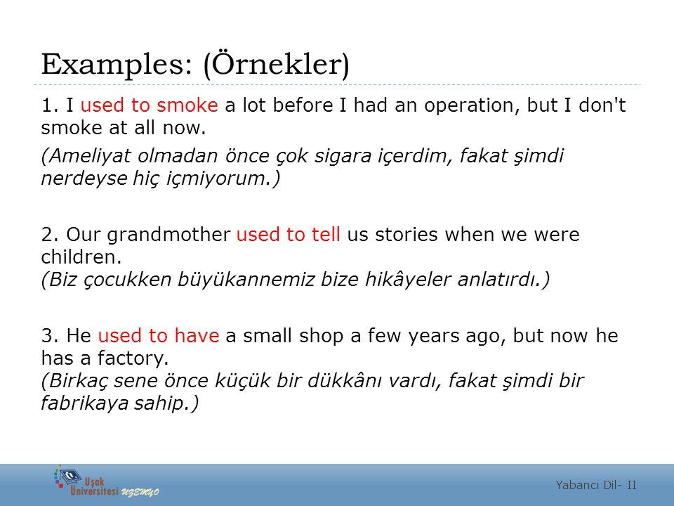 Examples: (Örnekler) 1. I used to smoke a lot before I had an operation, but I don't smoke at all now. (Ameliyat olmadan önce çok sigara içerdim, faka