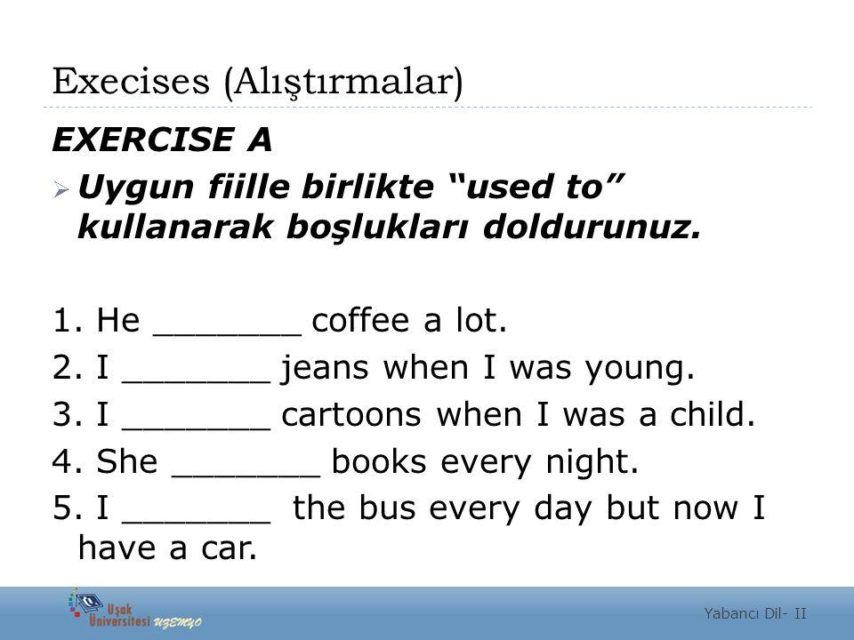 """Execises (Alıştırmalar) EXERCISE A  Uygun fiille birlikte """"used to"""" kullanarak boşlukları doldurunuz. 1. He _______ coffee a lot. 2. I _______ jeans"""