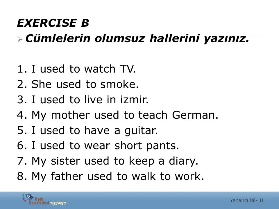 References  http://www.ingilizcedersin.com/used-to.html-0  http://www.ingilizcemiz.net/used-to-alistirmalari.html  http://www.myenglishpages.com/site_php_files/grammar-exercise-simple- past.php Yabancı Dil- II