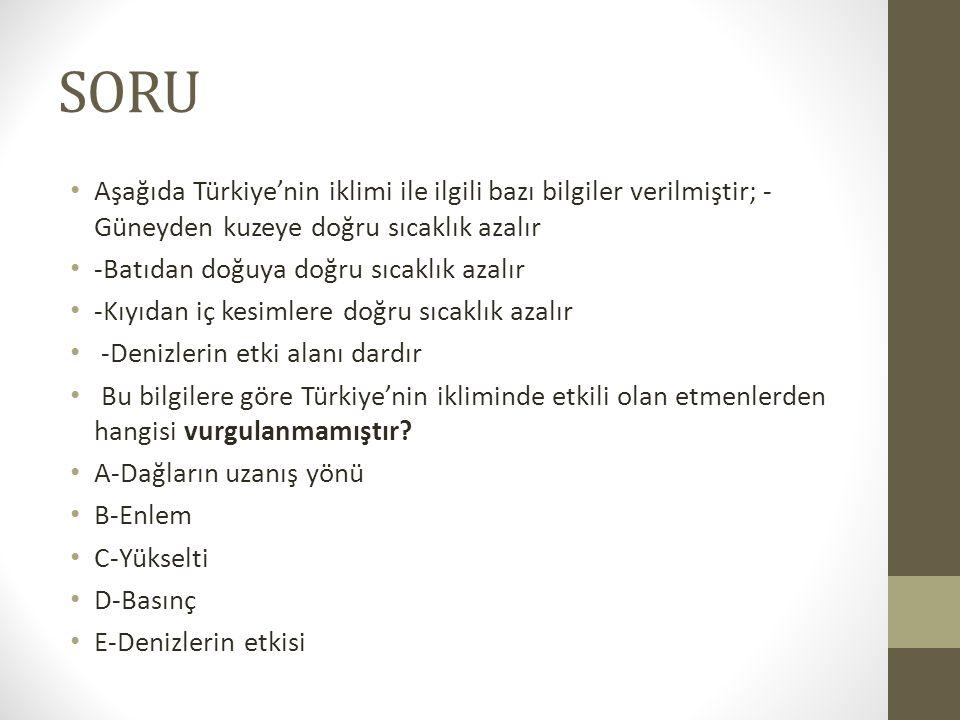 SORU Aşağıda Türkiye'nin iklimi ile ilgili bazı bilgiler verilmiştir; - Güneyden kuzeye doğru sıcaklık azalır -Batıdan doğuya doğru sıcaklık azalır -K