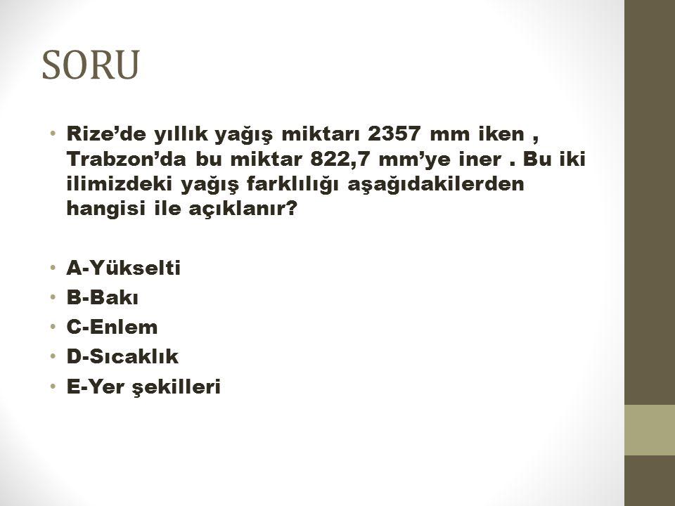 SORU Rize'de yıllık yağış miktarı 2357 mm iken, Trabzon'da bu miktar 822,7 mm'ye iner. Bu iki ilimizdeki yağış farklılığı aşağıdakilerden hangisi ile