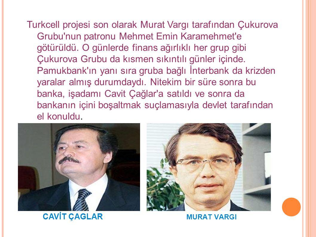 Turkcell projesi son olarak Murat Vargı tarafından Çukurova Grubu'nun patronu Mehmet Emin Karamehmet'e götürüldü. O günlerde finans ağırlıklı her grup