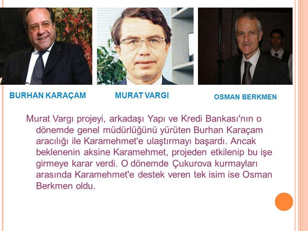 Murat Vargı projeyi, arkadaşı Yapı ve Kredi Bankası'nın o dönemde genel müdürlüğünü yürüten Burhan Karaçam aracılığı ile Karamehmet'e ulaştırmayı başa