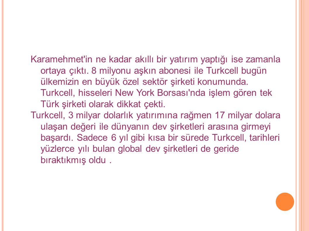 Karamehmet'in ne kadar akıllı bir yatırım yaptığı ise zamanla ortaya çıktı. 8 milyonu aşkın abonesi ile Turkcell bugün ülkemizin en büyük özel sektör
