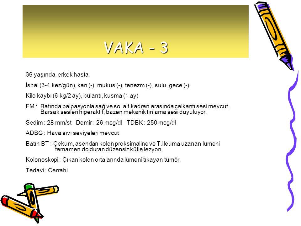 VAKA - 3 36 yaşında, erkek hasta. İshal (3-4 kez/gün), kan (-), mukus (-), tenezm (-), sulu, gece (-) Kilo kaybı (6 kg/2 ay), bulantı, kusma (1 ay) FM