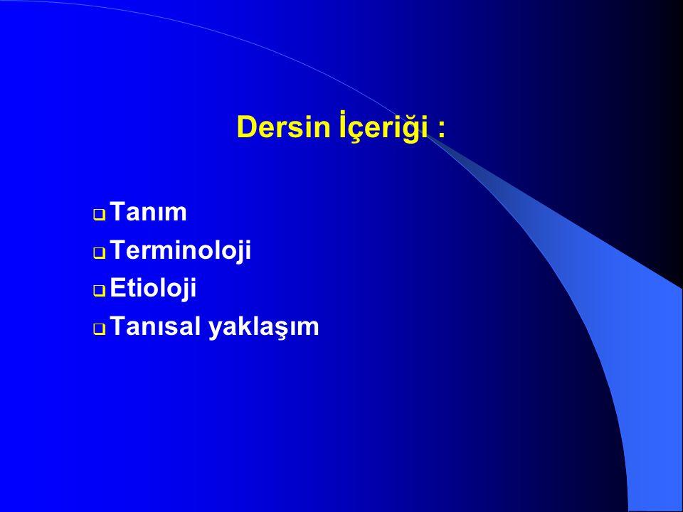 Dersin İçeriği :  Tanım  Terminoloji  Etioloji  Tanısal yaklaşım