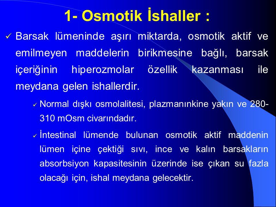 1- Osmotik İshaller : Barsak lümeninde aşırı miktarda, osmotik aktif ve emilmeyen maddelerin birikmesine bağlı, barsak içeriğinin hiperozmolar özellik