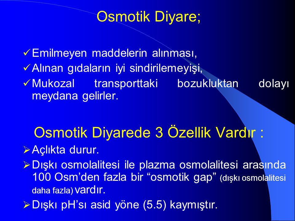 Osmotik Diyare; Emilmeyen maddelerin alınması, Alınan gıdaların iyi sindirilemeyişi, Mukozal transporttaki bozukluktan dolayı meydana gelirler. Osmoti