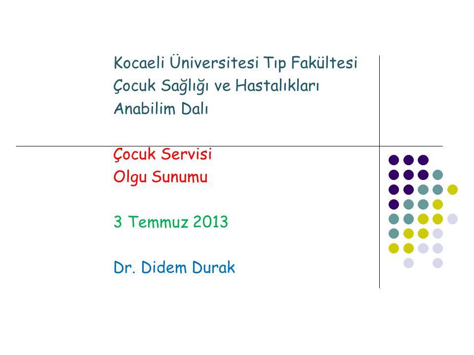 Kocaeli Üniversitesi Tıp Fakültesi Çocuk Sağlığı ve Hastalıkları Anabilim Dalı Çocuk Servisi Olgu Sunumu 3 Temmuz 2013 Dr. Didem Durak