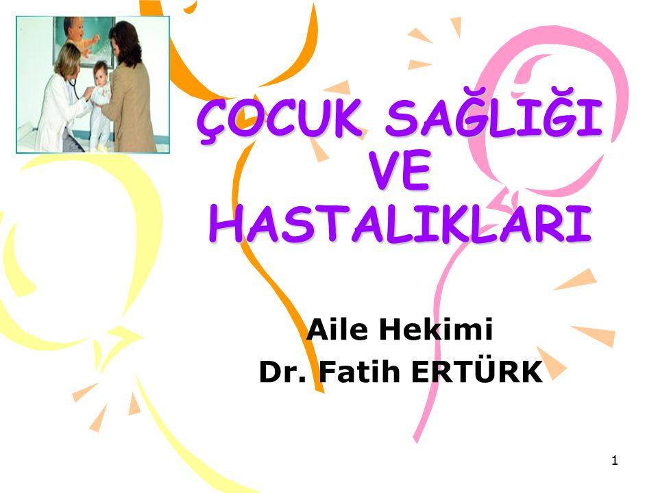 ÇOCUK SAĞLIĞI VE HASTALIKLARI Aile Hekimi Dr. Fatih ERTÜRK 1