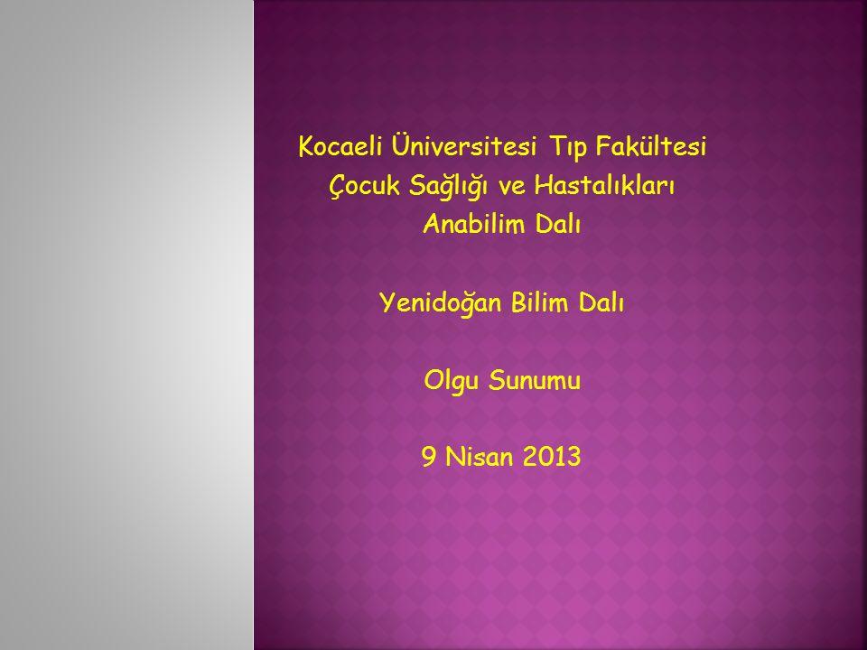 Kocaeli Üniversitesi Tıp Fakültesi Çocuk Sağlığı ve Hastalıkları Anabilim Dalı Yenidoğan Bilim Dalı Olgu Sunumu 9 Nisan 2013