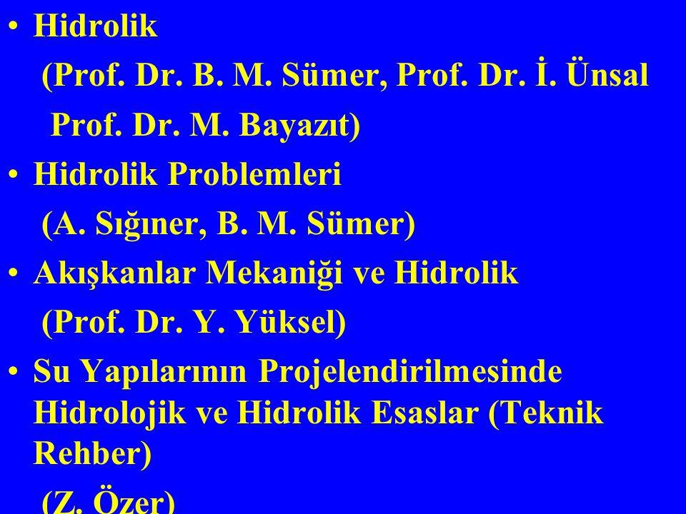 Hidrolik (Prof. Dr. B. M. Sümer, Prof. Dr. İ. Ünsal Prof. Dr. M. Bayazıt) Hidrolik Problemleri (A. Sığıner, B. M. Sümer) Akışkanlar Mekaniği ve Hidrol