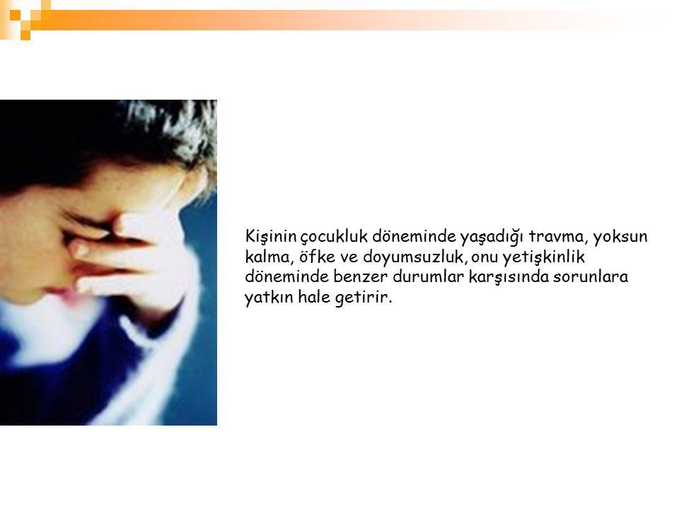 Kişinin çocukluk döneminde yaşadığı travma, yoksun kalma, öfke ve doyumsuzluk, onu yetişkinlik döneminde benzer durumlar karşısında sorunlara yatkın h