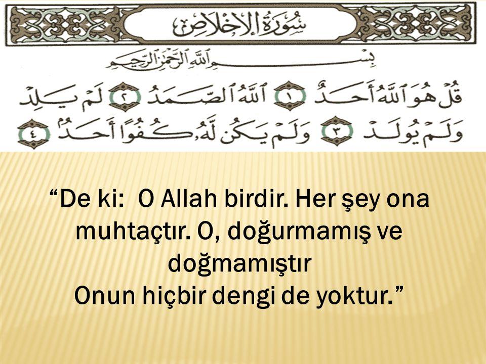 """""""De ki: O Allah birdir. Her şey ona muhtaçtır. O, doğurmamış ve doğmamıştır Onun hiçbir dengi de yoktur."""""""