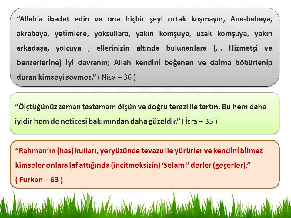 Allah'a ibadet edin ve ona hiçbir şeyi ortak koşmayın, Ana-babaya, akrabaya, yetimlere, yoksullara, yakın komşuya, uzak komşuya, yakın arkadaşa, yolcuya, ellerinizin altında bulunanlara (...