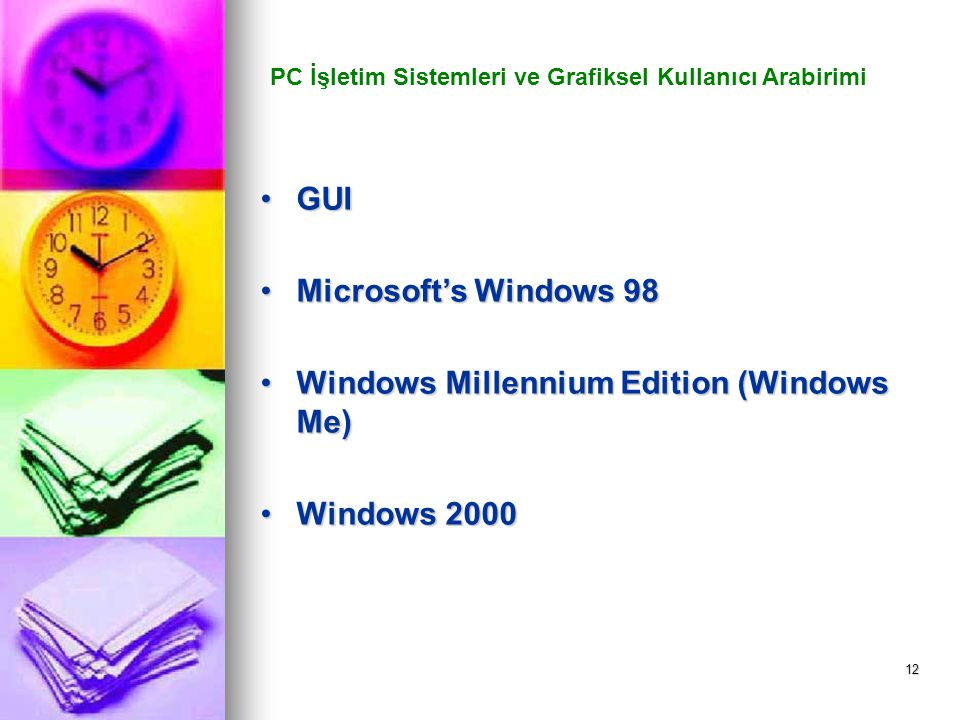 12 PC İşletim Sistemleri ve Grafiksel Kullanıcı Arabirimi GUIGUI Microsoft's Windows 98Microsoft's Windows 98 Windows Millennium Edition (Windows Me)Windows Millennium Edition (Windows Me) Windows 2000Windows 2000