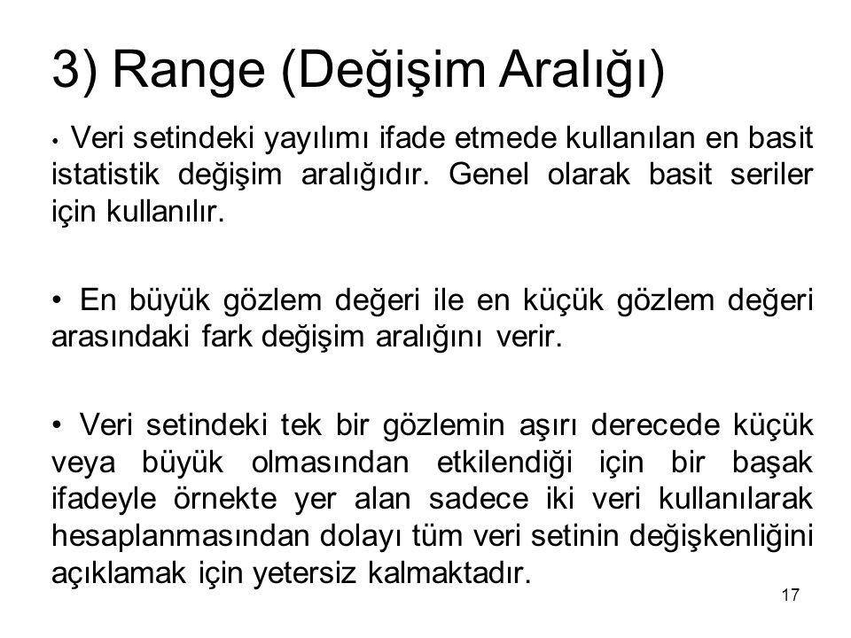 17 3) Range (Değişim Aralığı) Veri setindeki yayılımı ifade etmede kullanılan en basit istatistik değişim aralığıdır. Genel olarak basit seriler için