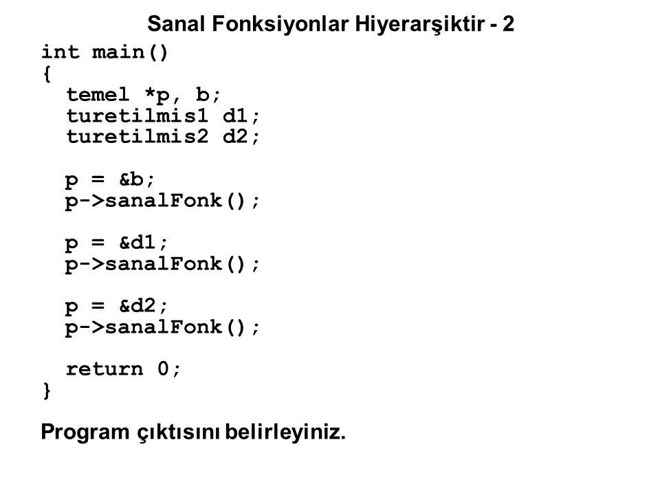 Sanal Fonksiyonlar Hiyerarşiktir - 2 int main() { temel *p, b; turetilmis1 d1; turetilmis2 d2; p = &b; p->sanalFonk(); p = &d1; p->sanalFonk(); p = &d2; p->sanalFonk(); return 0; } Program çıktısını belirleyiniz.