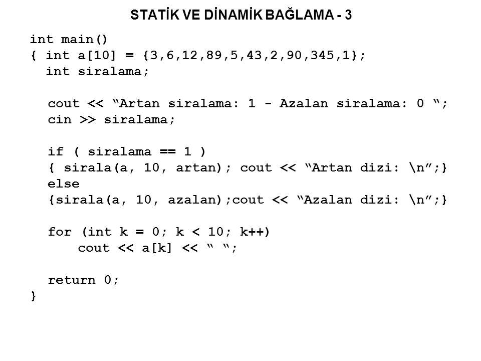 STATİK VE DİNAMİK BAĞLAMA - 3 int main() { int a[10] = {3,6,12,89,5,43,2,90,345,1}; int siralama; cout << Artan siralama: 1 - Azalan siralama: 0 ; cin >> siralama; if ( siralama == 1 ) { sirala(a, 10, artan); cout << Artan dizi: \n ;} else {sirala(a, 10, azalan);cout << Azalan dizi: \n ;} for (int k = 0; k < 10; k++) cout << a[k] << ; return 0; }