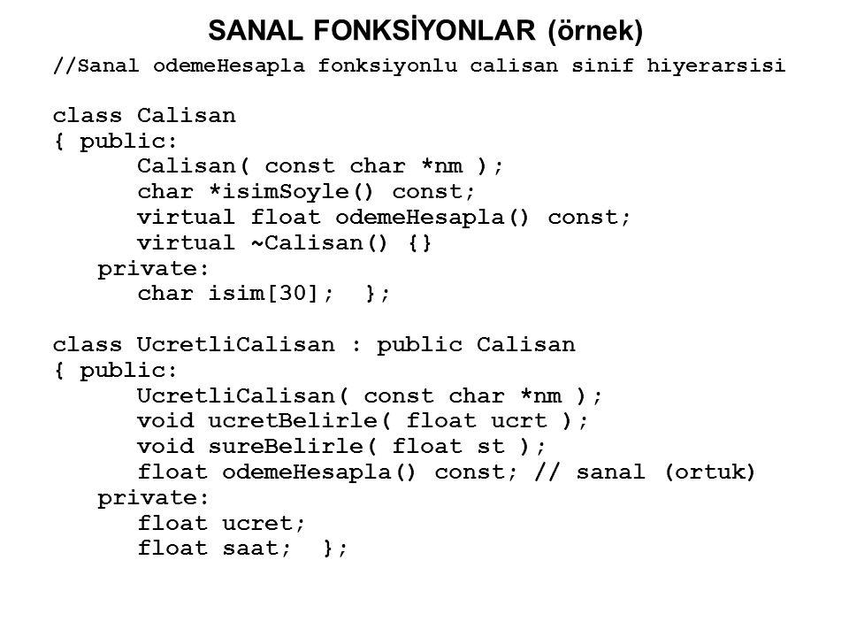 SANAL FONKSİYONLAR (örnek) class SatisElemani : public UcretliCalisan { public: SatisElemani( const char *nm ); void komisyonBelirle( float kom ); void satislariBelirle( float satislar ); float odemeHesapla() const; // sanal (ortuk) private: float komisyon; float satisMiktari; }; class Yonetici : Calisan { public: Yonetici( const char *nm ); void maasBelirle( float maas ); float odemeHesapla() const; // sanal (ortuk) private: float haftalikMaas; };