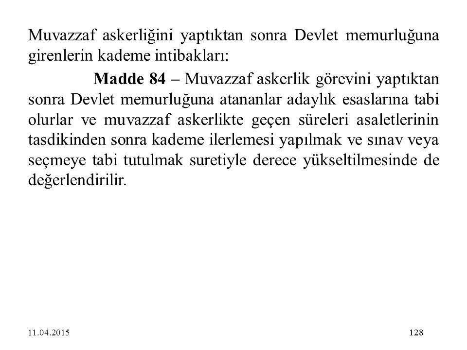 128 Muvazzaf askerliğini yaptıktan sonra Devlet memurluğuna girenlerin kademe intibakları: Madde 84 – Muvazzaf askerlik görevini yaptıktan sonra Devle