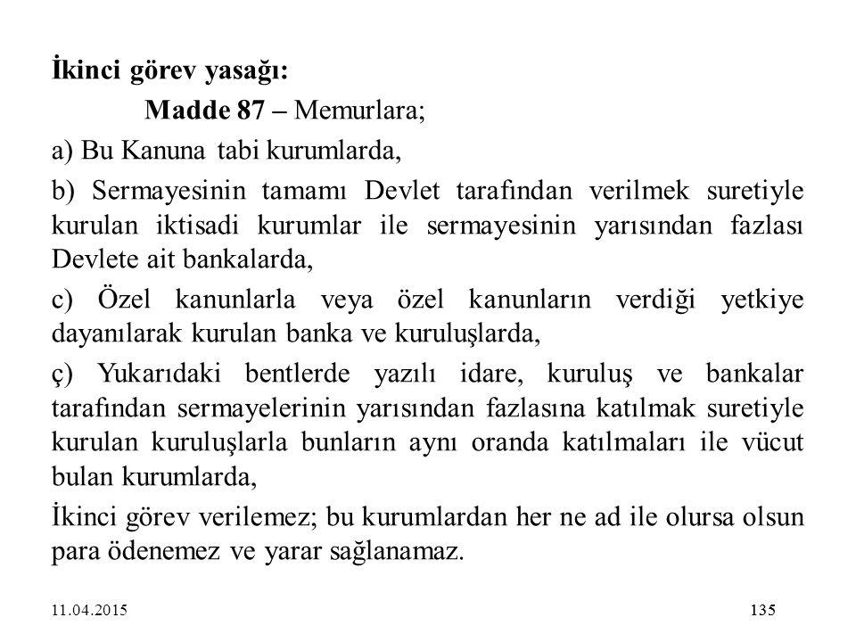 135 İkinci görev yasağı: Madde 87 – Memurlara; a) Bu Kanuna tabi kurumlarda, b) Sermayesinin tamamı Devlet tarafından verilmek suretiyle kurulan iktis