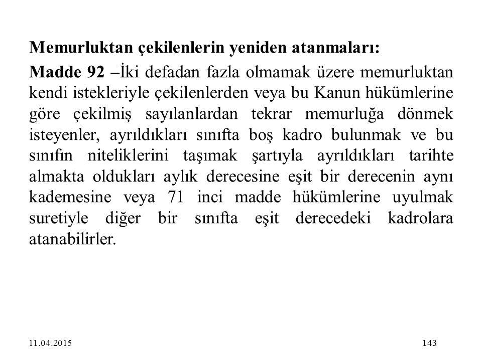 143 Memurluktan çekilenlerin yeniden atanmaları: Madde 92 –İki defadan fazla olmamak üzere memurluktan kendi istekleriyle çekilenlerden veya bu Kanun