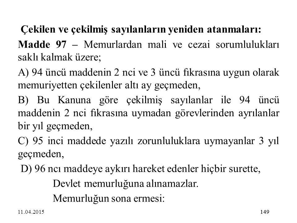 149 Çekilen ve çekilmiş sayılanların yeniden atanmaları: Madde 97 – Memurlardan mali ve cezai sorumlulukları saklı kalmak üzere; A) 94 üncü maddenin 2