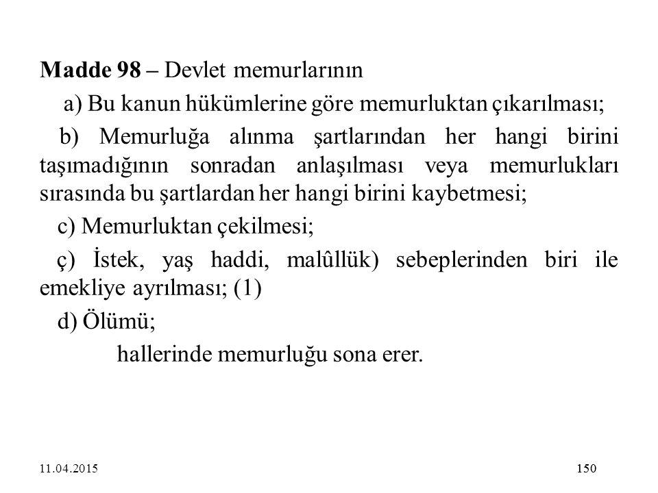150 Madde 98 – Devlet memurlarının a) Bu kanun hükümlerine göre memurluktan çıkarılması; b) Memurluğa alınma şartlarından her hangi birini taşımadığın