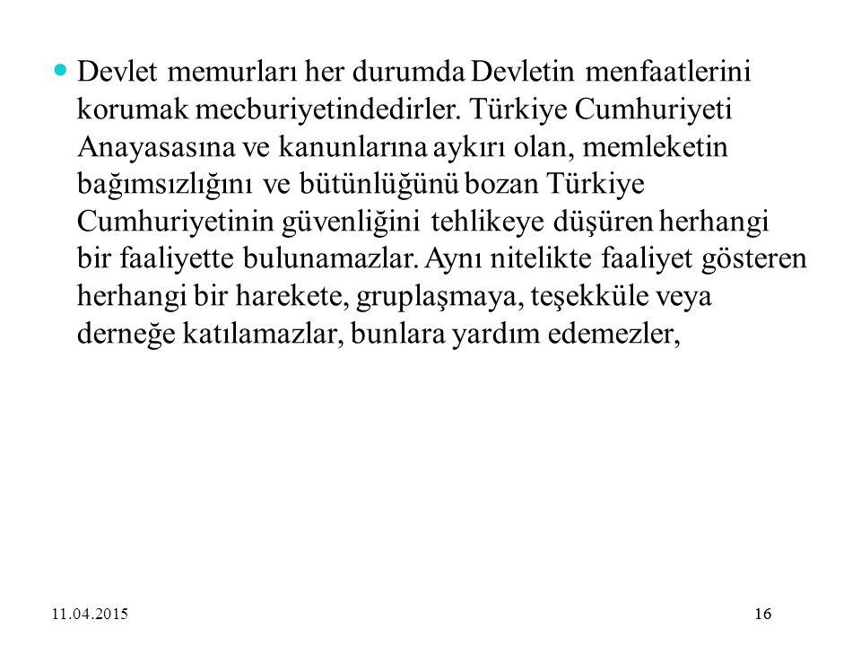 16 Devlet memurları her durumda Devletin menfaatlerini korumak mecburiyetindedirler. Türkiye Cumhuriyeti Anayasasına ve kanunlarına aykırı olan, memle