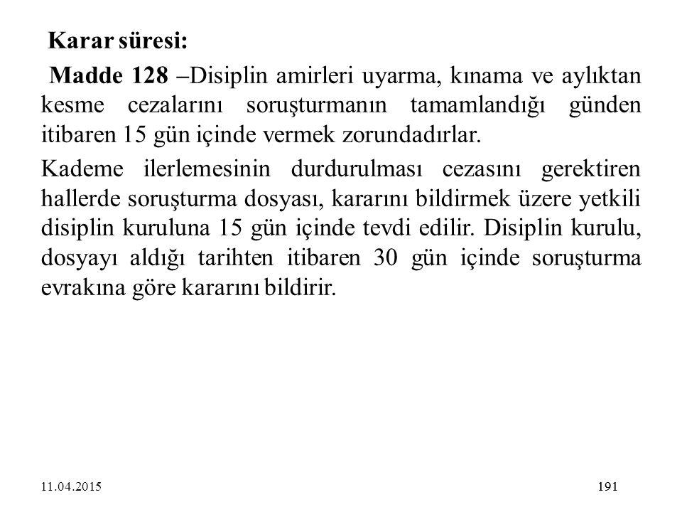 191 Karar süresi: Madde 128 –Disiplin amirleri uyarma, kınama ve aylıktan kesme cezalarını soruşturmanın tamamlandığı günden itibaren 15 gün içinde ve