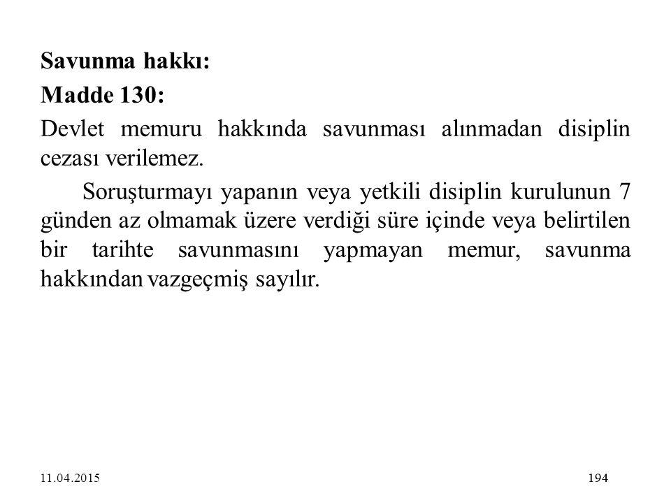 194 Savunma hakkı: Madde 130: Devlet memuru hakkında savunması alınmadan disiplin cezası verilemez. Soruşturmayı yapanın veya yetkili disiplin kurulun