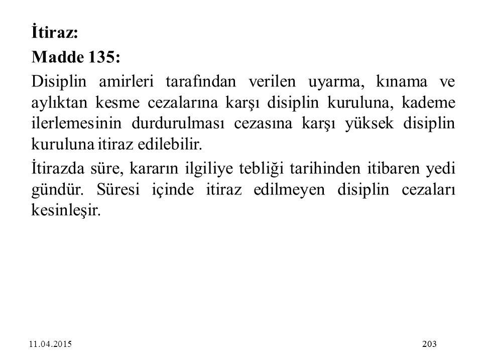 203 İtiraz: Madde 135: Disiplin amirleri tarafından verilen uyarma, kınama ve aylıktan kesme cezalarına karşı disiplin kuruluna, kademe ilerlemesinin