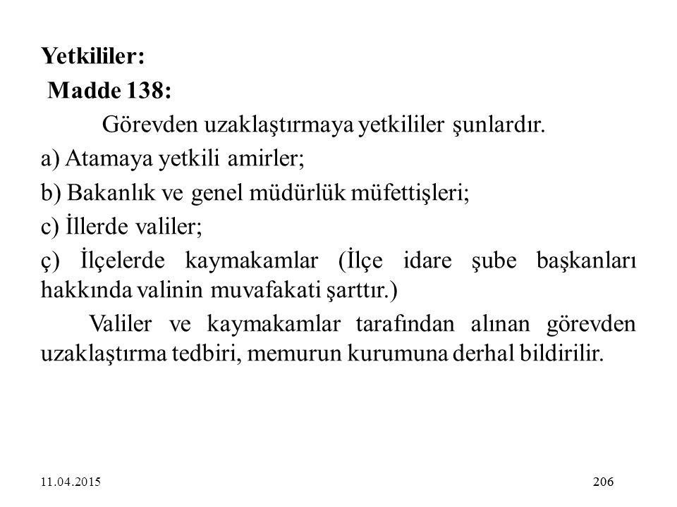 206 Yetkililer: Madde 138: Görevden uzaklaştırmaya yetkililer şunlardır. a) Atamaya yetkili amirler; b) Bakanlık ve genel müdürlük müfettişleri; c) İl