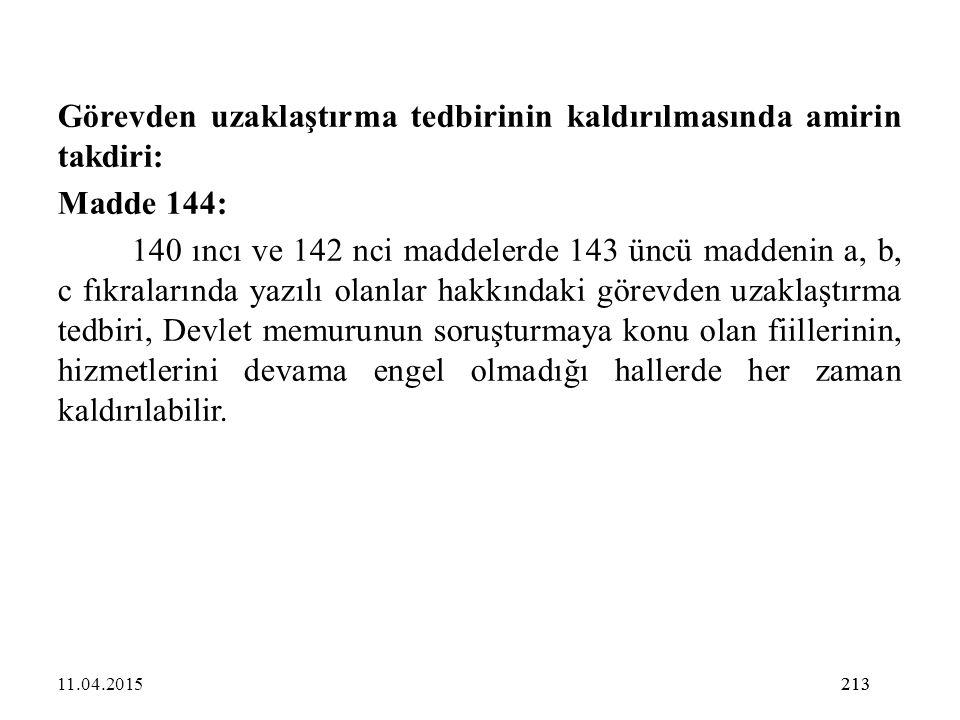213 Görevden uzaklaştırma tedbirinin kaldırılmasında amirin takdiri: Madde 144: 140 ıncı ve 142 nci maddelerde 143 üncü maddenin a, b, c fıkralarında
