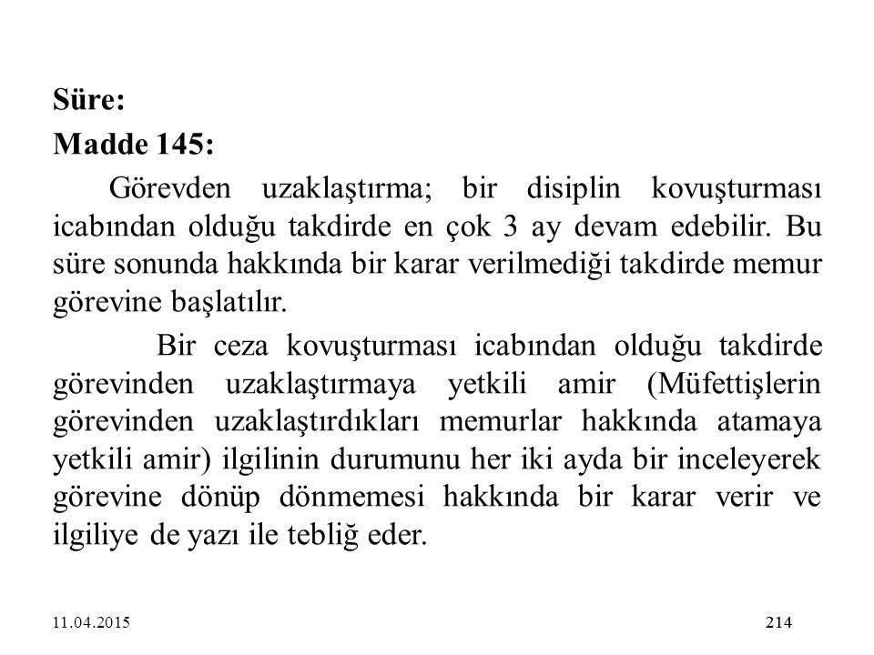 214 Süre: Madde 145: Görevden uzaklaştırma; bir disiplin kovuşturması icabından olduğu takdirde en çok 3 ay devam edebilir. Bu süre sonunda hakkında b