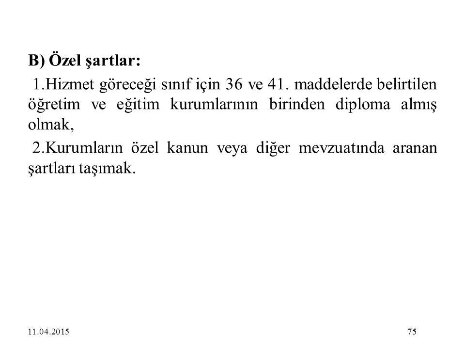 75 B) Özel şartlar: 1.Hizmet göreceği sınıf için 36 ve 41. maddelerde belirtilen öğretim ve eğitim kurumlarının birinden diploma almış olmak, 2.Kuruml