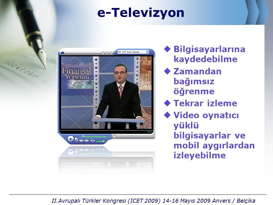 e-Televizyon  Bilgisayarlarına kaydedebilme  Zamandan bağımsız öğrenme  Tekrar izleme  Video oynatıcı yüklü bilgisayarlar ve mobil aygırlardan izleyebilme II.Avrupalı Türkler Kongresi (ICET 2009) 14-16 Mayıs 2009 Anvers / Belçika