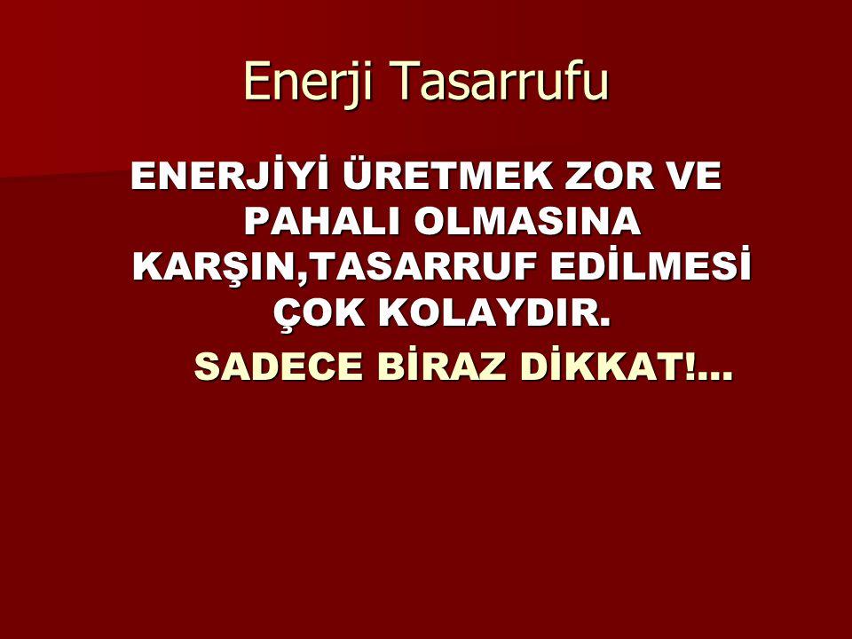 Enerji Tasarrufu ENERJİYİ ÜRETMEK ZOR VE PAHALI OLMASINA KARŞIN,TASARRUF EDİLMESİ ÇOK KOLAYDIR. SADECE BİRAZ DİKKAT!... SADECE BİRAZ DİKKAT!...