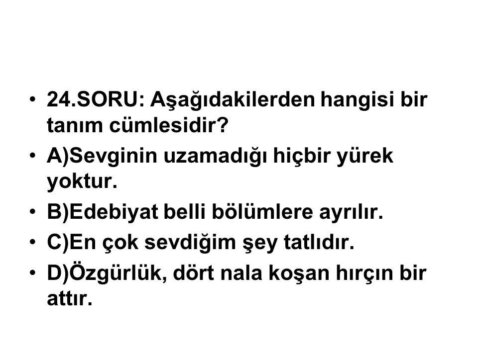 24.SORU: Aşağıdakilerden hangisi bir tanım cümlesidir? A)Sevginin uzamadığı hiçbir yürek yoktur. B)Edebiyat belli bölümlere ayrılır. C)En çok sevdiğim