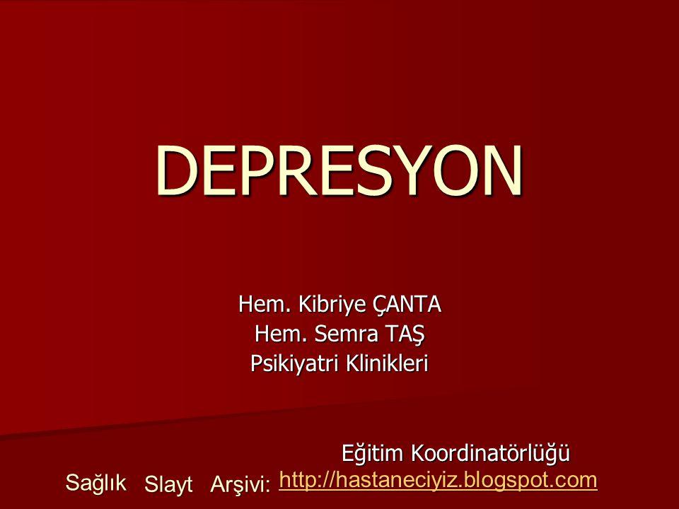 DEPRESYON Hem. Kibriye ÇANTA Hem. Semra TAŞ Psikiyatri Klinikleri Eğitim Koordinatörlüğü Sağlık Slayt Arşivi: http://hastaneciyiz.blogspot.com