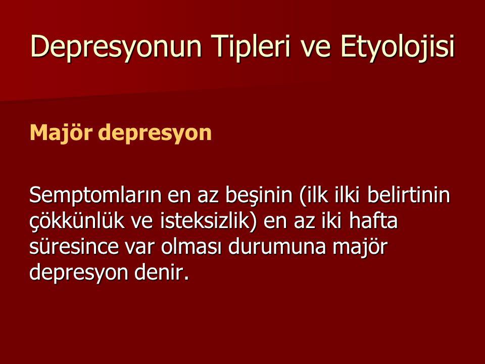 Depresyonun Tipleri ve Etyolojisi Majör depresyon Semptomların en az beşinin (ilk ilki belirtinin çökkünlük ve isteksizlik) en az iki hafta süresince