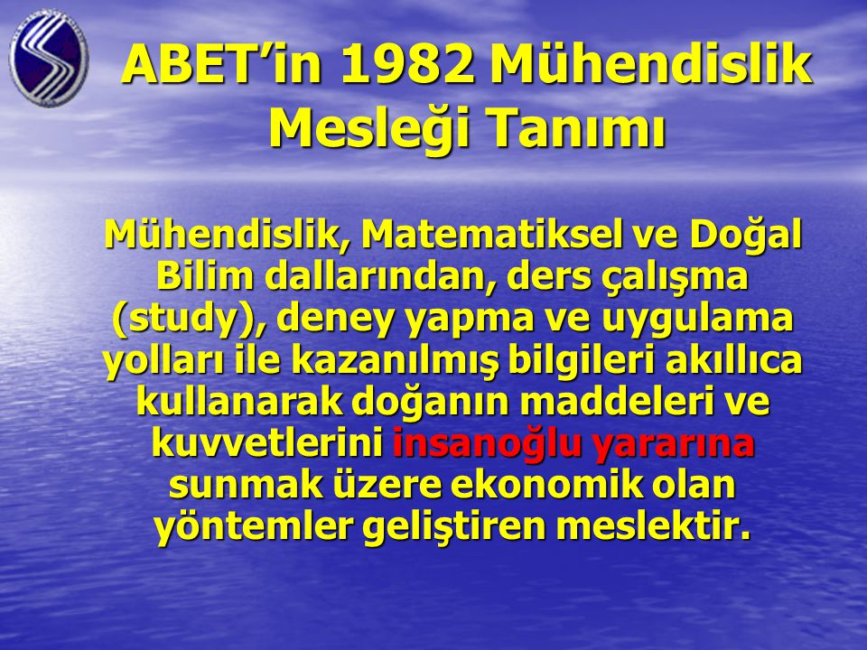 ABET'in 1982 Mühendislik Mesleği Tanımı Mühendislik, Matematiksel ve Doğal Bilim dallarından, ders çalışma (study), deney yapma ve uygulama yolları ile kazanılmış bilgileri akıllıca kullanarak doğanın maddeleri ve kuvvetlerini insanoğlu yararına sunmak üzere ekonomik olan yöntemler geliştiren meslektir.