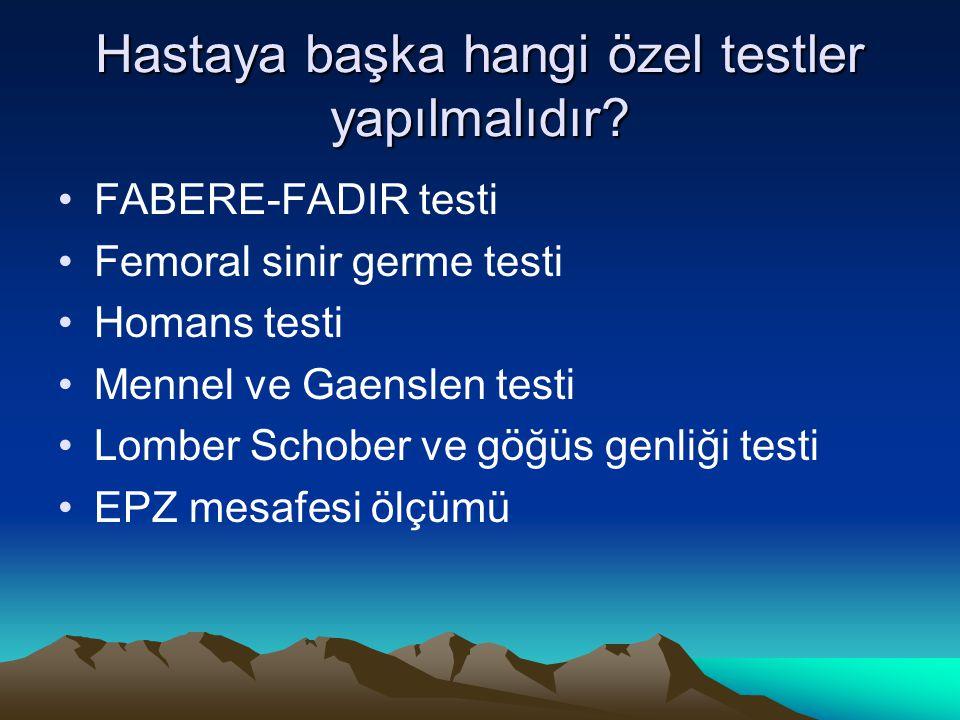 Hastaya başka hangi özel testler yapılmalıdır? FABERE-FADIR testi Femoral sinir germe testi Homans testi Mennel ve Gaenslen testi Lomber Schober ve gö