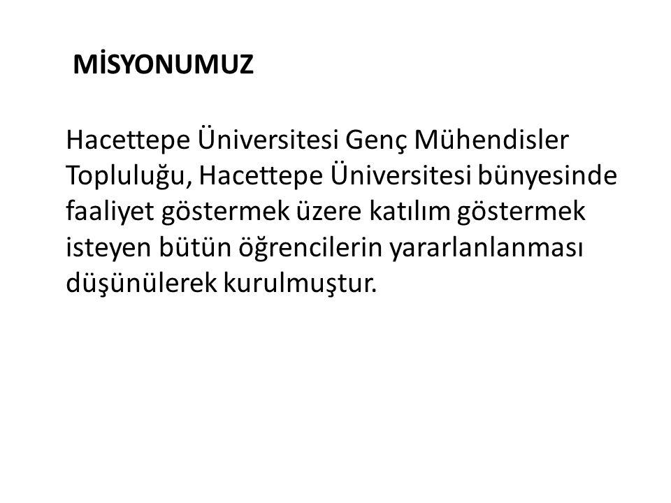 MİSYONUMUZ Hacettepe Üniversitesi Genç Mühendisler Topluluğu, Hacettepe Üniversitesi bünyesinde faaliyet göstermek üzere katılım göstermek isteyen büt