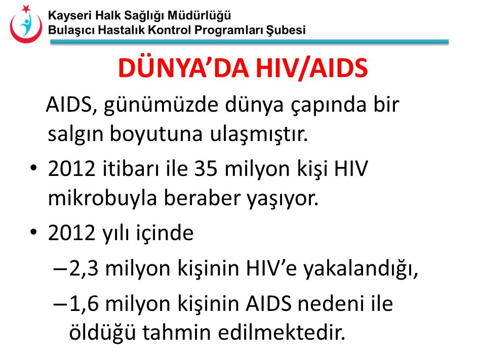 AIDS, günümüzde dünya çapında bir salgın boyutuna ulaşmıştır. 2012 itibarı ile 35 milyon kişi HIV mikrobuyla beraber yaşıyor. 2012 yılı içinde – 2,3 m