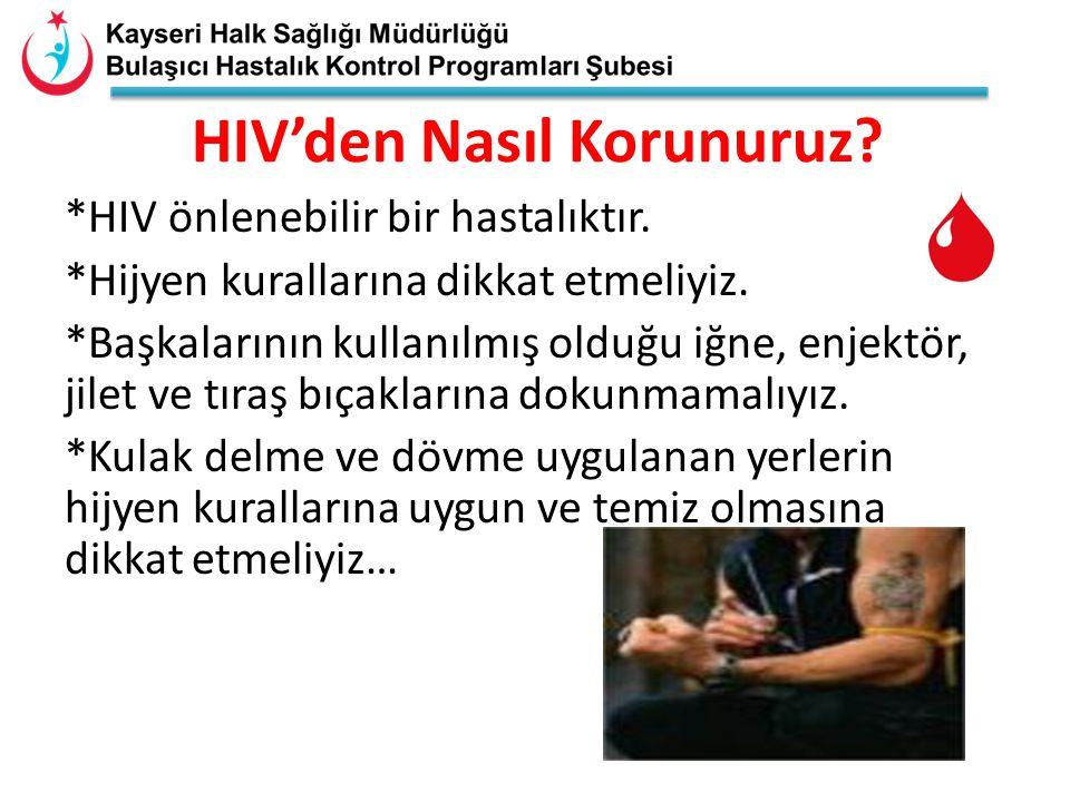 HIV'den Nasıl Korunuruz? *HIV önlenebilir bir hastalıktır. *Hijyen kurallarına dikkat etmeliyiz. *Başkalarının kullanılmış olduğu iğne, enjektör, jile