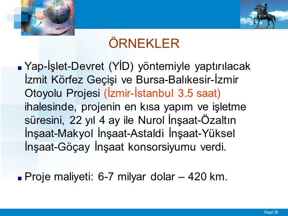 Slayt 36 ÖRNEKLER ■ Yap-İşlet-Devret (YİD) yöntemiyle yaptırılacak İzmit Körfez Geçişi ve Bursa-Balıkesir-İzmir Otoyolu Projesi (İzmir-İstanbul 3.5 saat) ihalesinde, projenin en kısa yapım ve işletme süresini, 22 yıl 4 ay ile Nurol İnşaat-Özaltın İnşaat-Makyol İnşaat-Astaldi İnşaat-Yüksel İnşaat-Göçay İnşaat konsorsiyumu verdi.