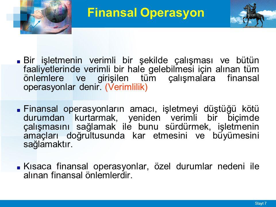 Slayt 7 Finansal Operasyon ■ Bir işletmenin verimli bir şekilde çalışması ve bütün faaliyetlerinde verimli bir hale gelebilmesi için alınan tüm önlemlere ve girişilen tüm çalışmalara finansal operasyonlar denir.