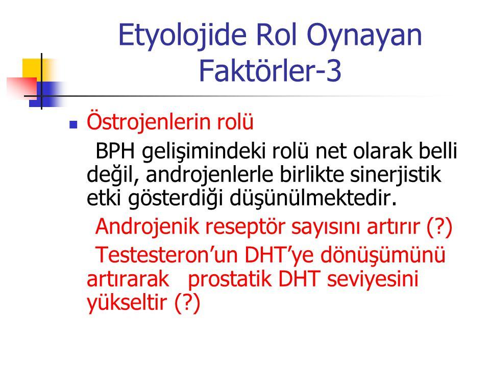 Etyolojide Rol Oynayan Faktörler-3 Östrojenlerin rolü BPH gelişimindeki rolü net olarak belli değil, androjenlerle birlikte sinerjistik etki gösterdiğ